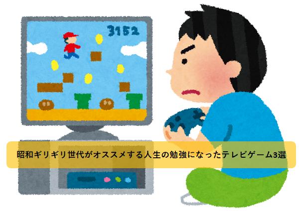昭和ギリギリ世代がオススメする人生の勉強になったテレビゲーム3選